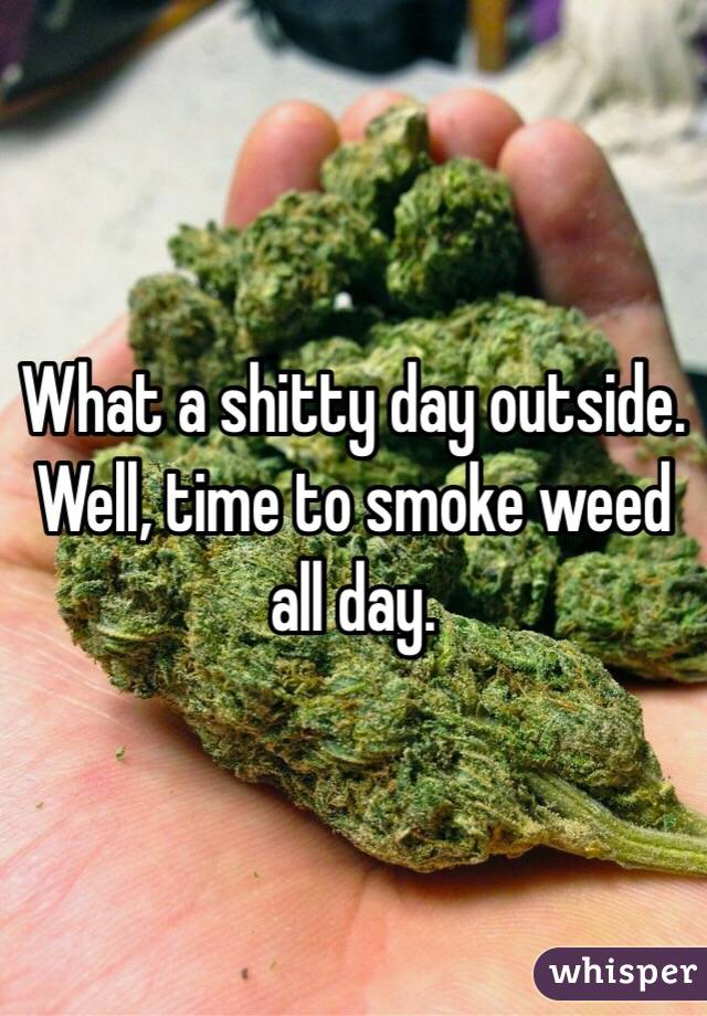 What a shitty day outside. Well, time to smoke weed all day.