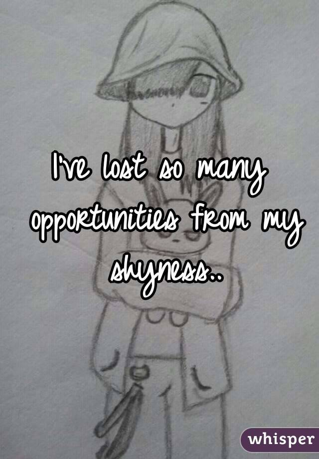 I've lost so many opportunities from my shyness..