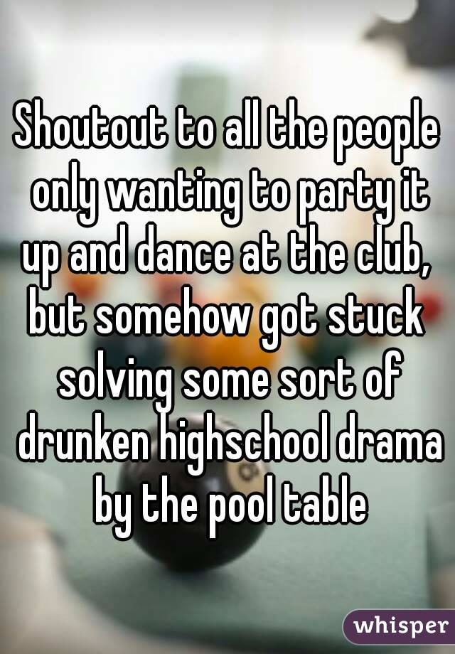 Shoutout to all the people only wanting to party it up and dance at the club,  but somehow got stuck solving some sort of drunken highschool drama by the pool table