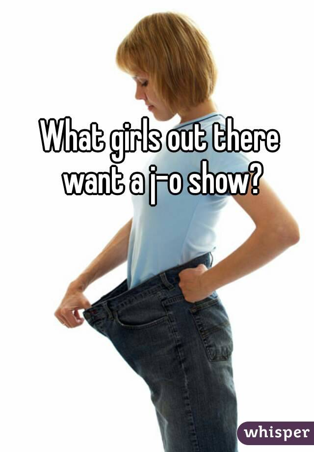 What girls out there want a j-o show?