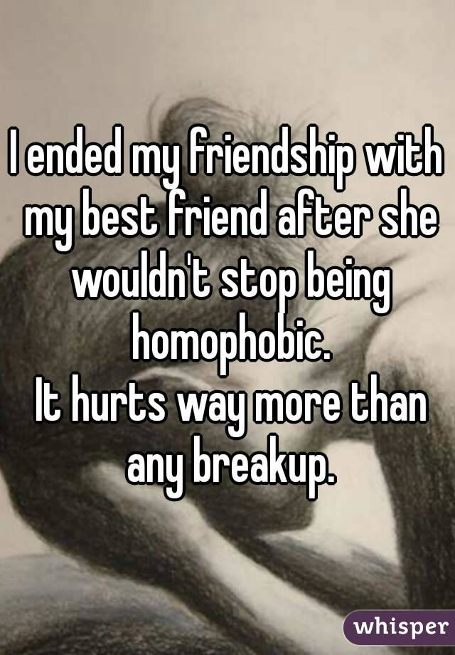 I ended my friendship with my best friend after she wouldn't stop being homophobic.  It hurts way more than any breakup.