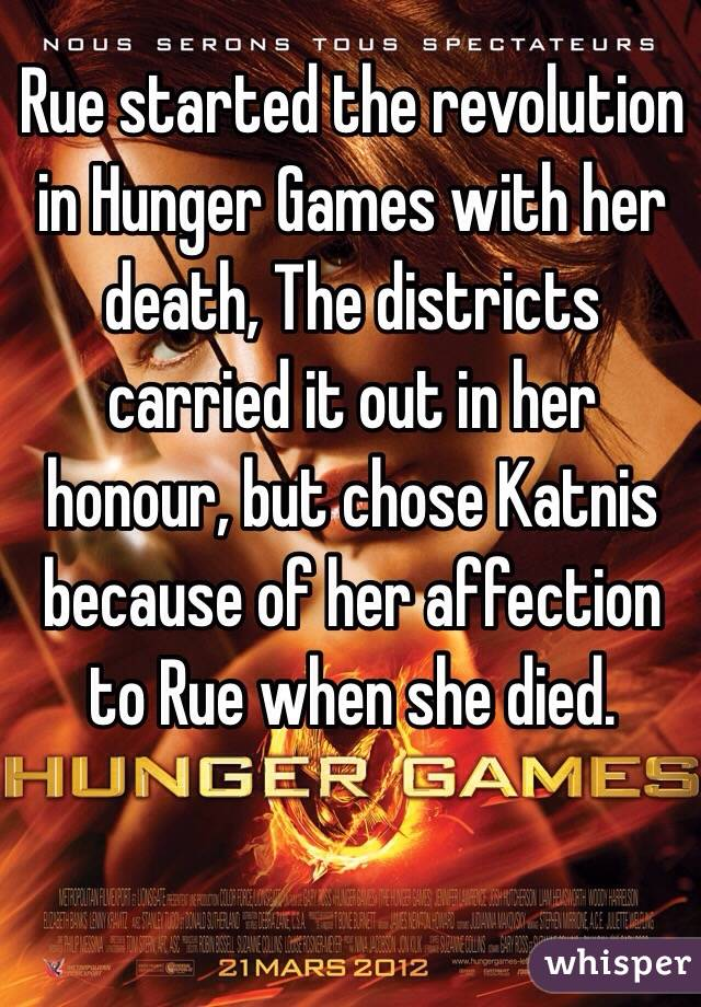 Rue started the revolution in Hunger Games with her death, The districts carried it out in her honour, but chose Katnis because of her affection to Rue when she died.