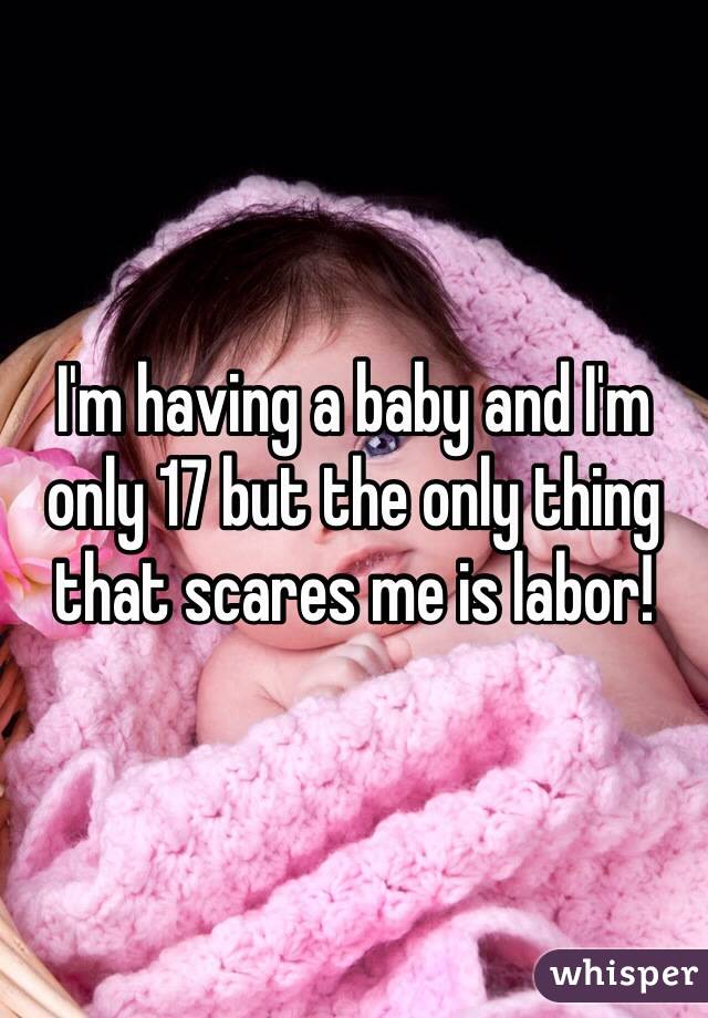 I'm having a baby and I'm only 17 but the only thing that scares me is labor!