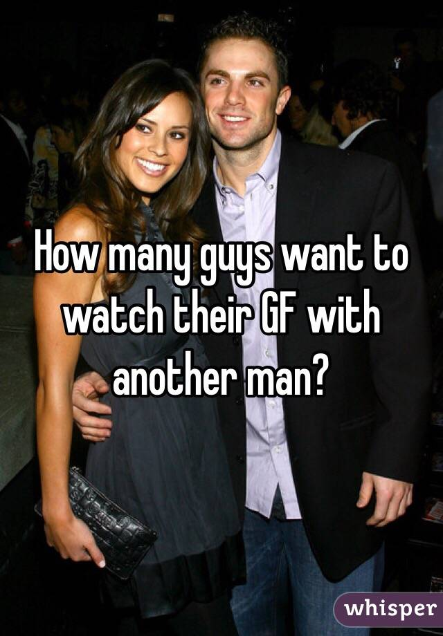 How many guys want to watch their GF with another man?