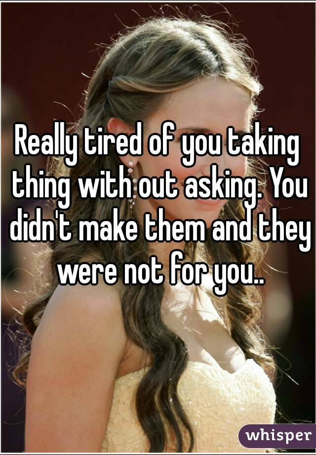 Really tired of you taking thing with out asking. You didn't make them and they were not for you..