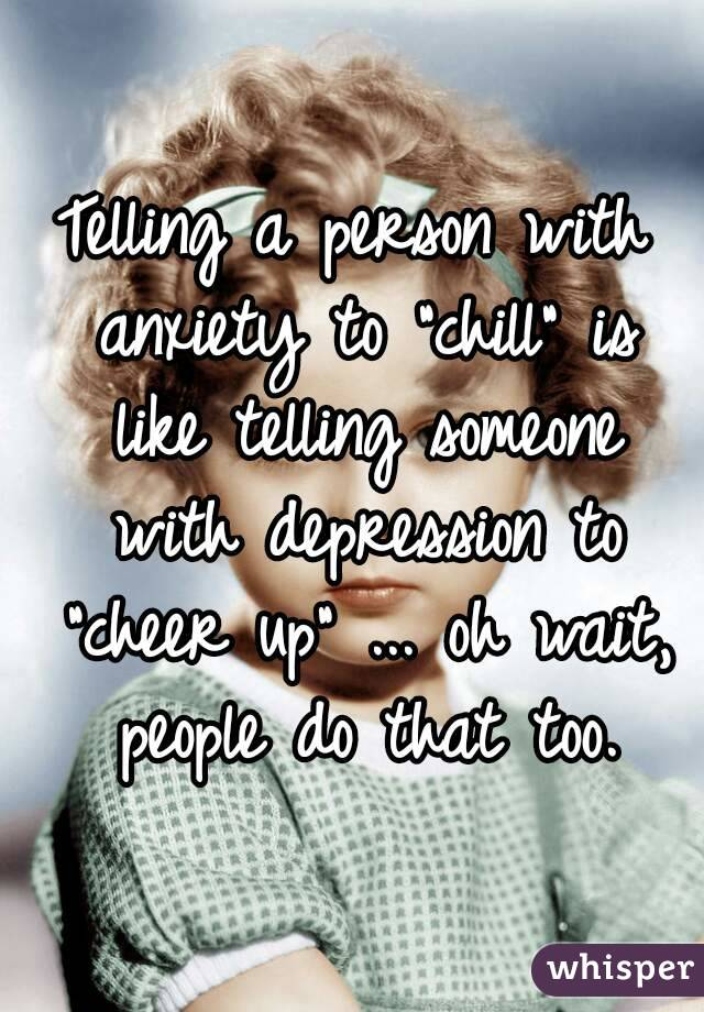 "Telling a person with anxiety to ""chill"" is like telling someone with depression to ""cheer up"" ... oh wait, people do that too."
