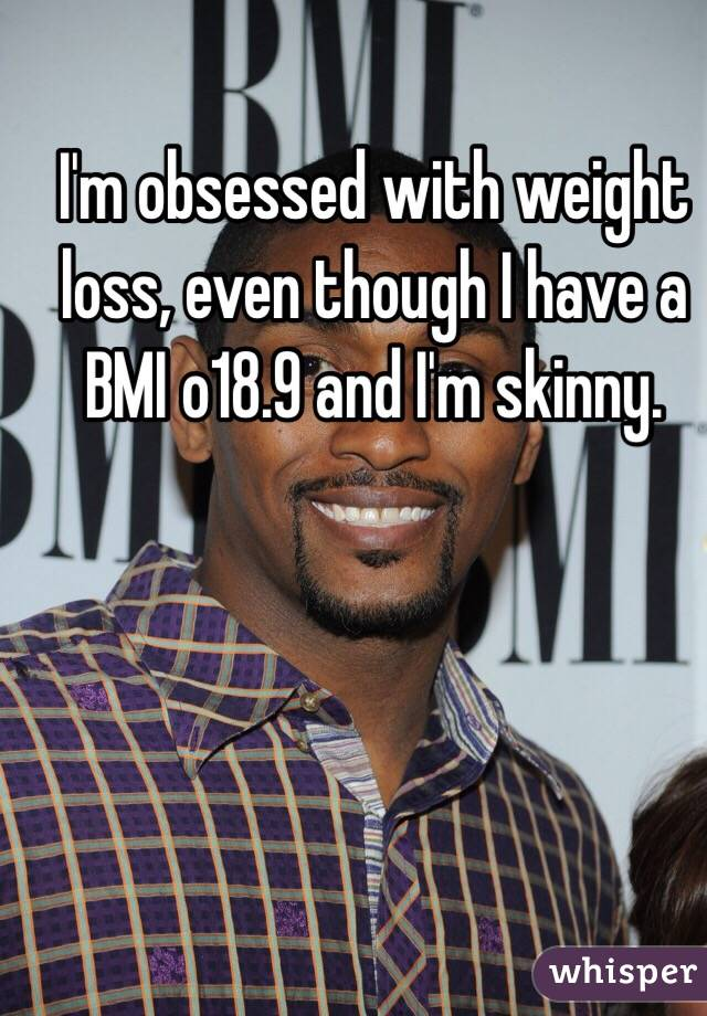 I'm obsessed with weight loss, even though I have a BMI o18.9 and I'm skinny.