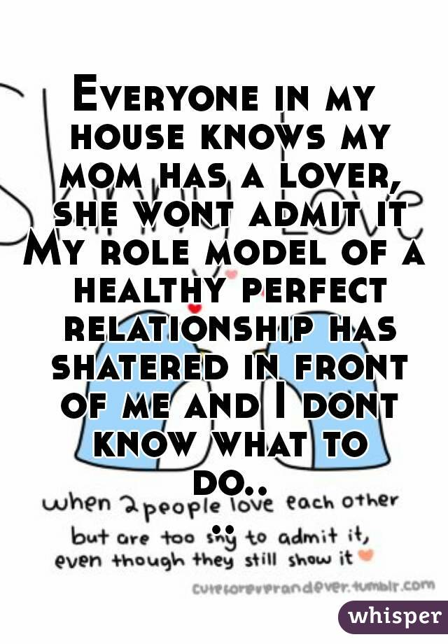 Everyone in my house knows my mom has a lover, she wont admit it My role model of a healthy perfect relationship has shatered in front of me and I dont know what to do....