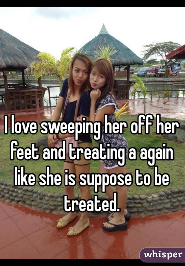 I love sweeping her off her feet and treating a again like she is suppose to be treated.