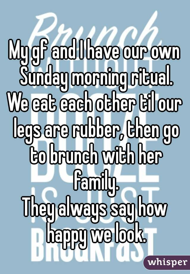 My gf and I have our own Sunday morning ritual. We eat each other til our legs are rubber, then go to brunch with her family. They always say how happy we look.