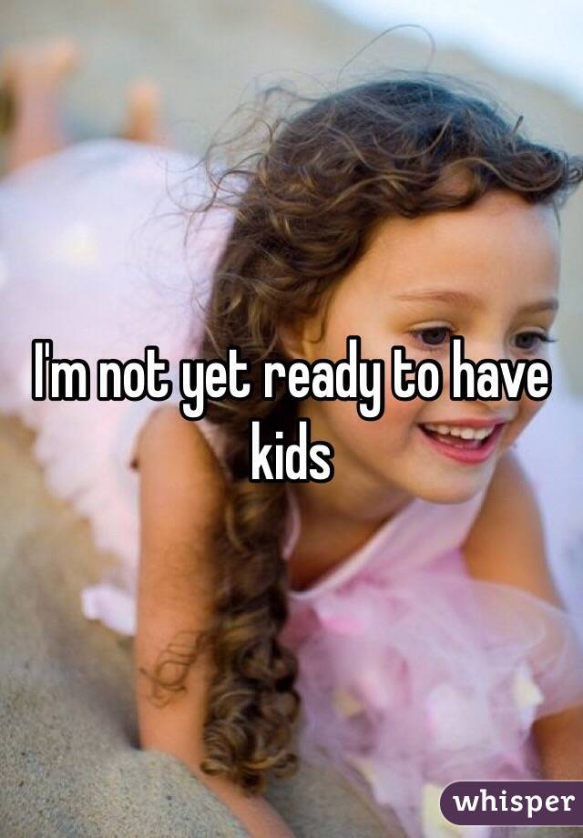 I'm not yet ready to have kids