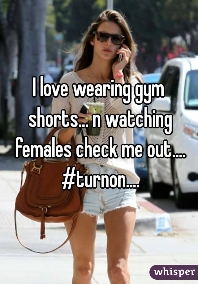 I love wearing gym shorts... n watching females check me out.... #turnon....