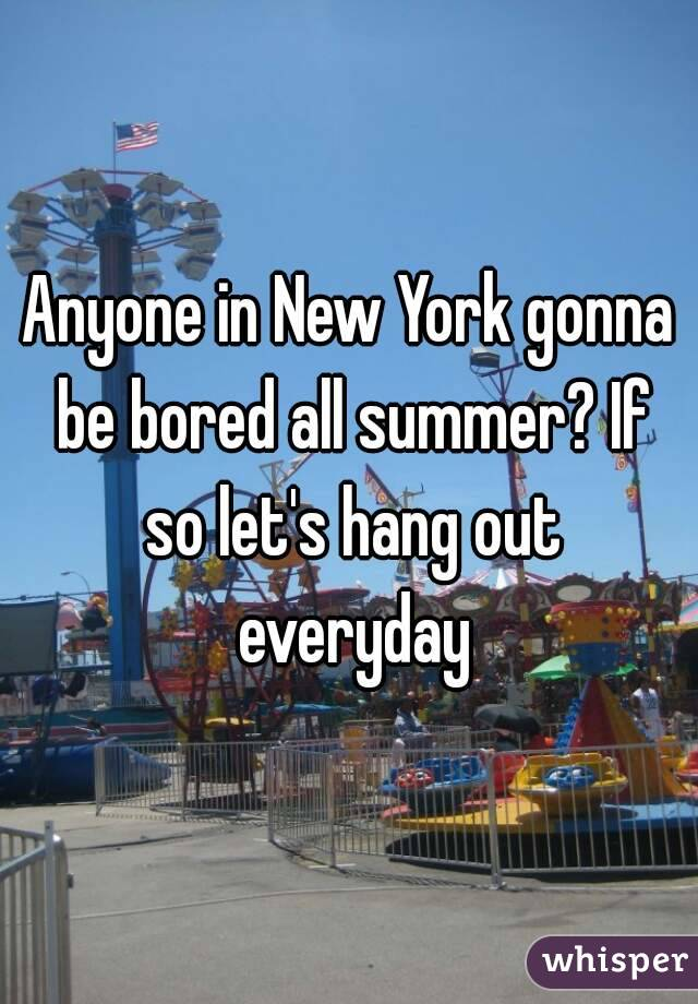 Anyone in New York gonna be bored all summer? If so let's hang out everyday