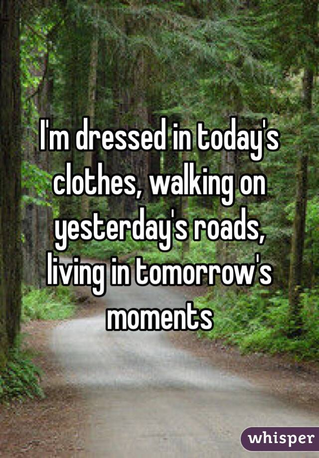 I'm dressed in today's clothes, walking on yesterday's roads, living in tomorrow's moments
