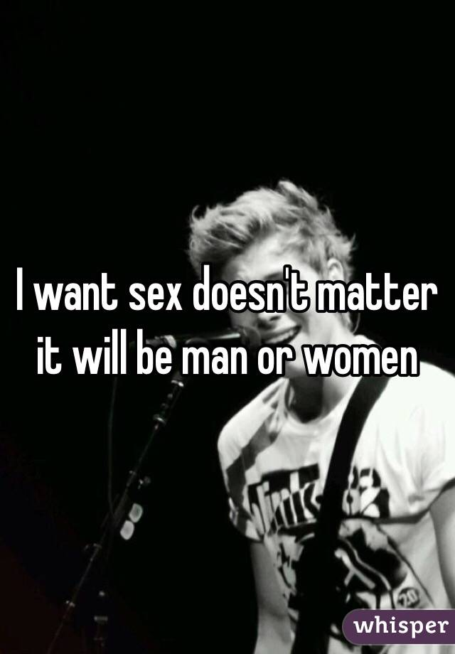 I want sex doesn't matter it will be man or women