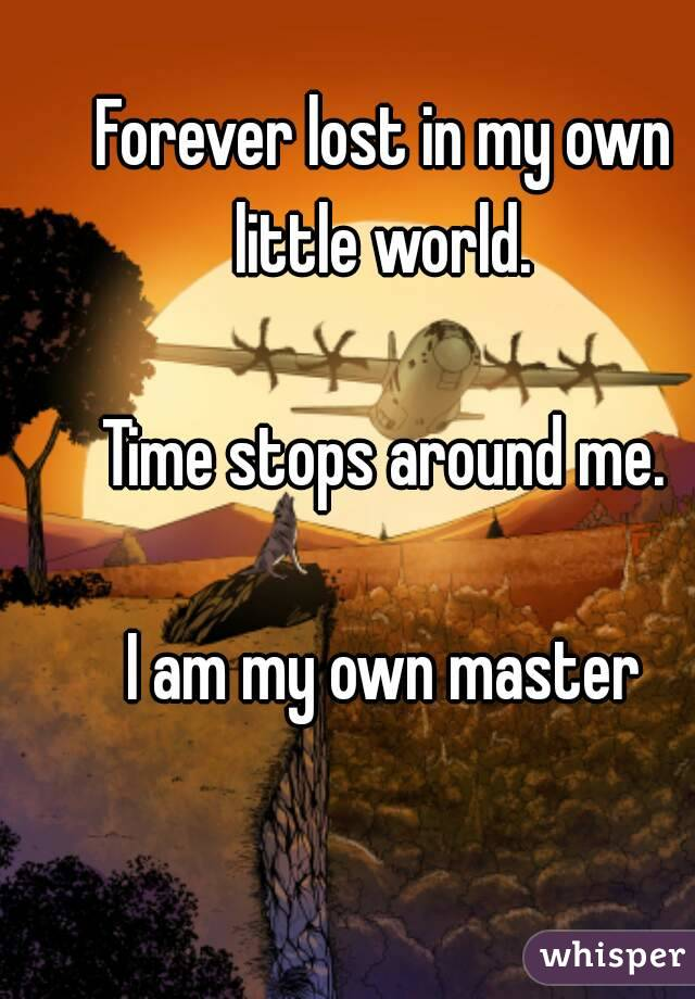 Forever lost in my own little world.   Time stops around me.  I am my own master