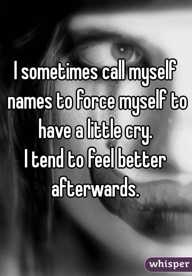 I sometimes call myself names to force myself to have a little cry.  I tend to feel better afterwards.