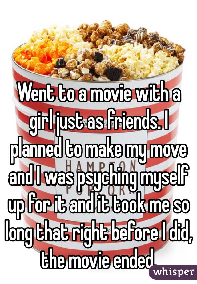 Went to a movie with a girl just as friends. I planned to make my move and I was psyching myself up for it and it took me so long that right before I did, the movie ended.
