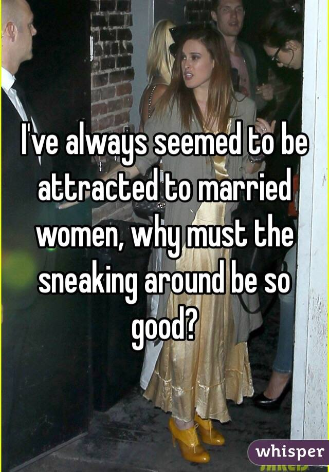 I've always seemed to be attracted to married women, why must the sneaking around be so good?