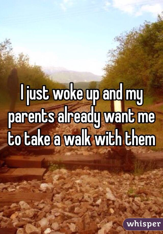I just woke up and my parents already want me to take a walk with them