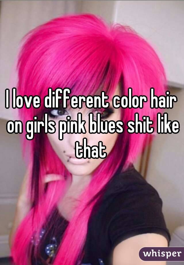 I love different color hair on girls pink blues shit like that