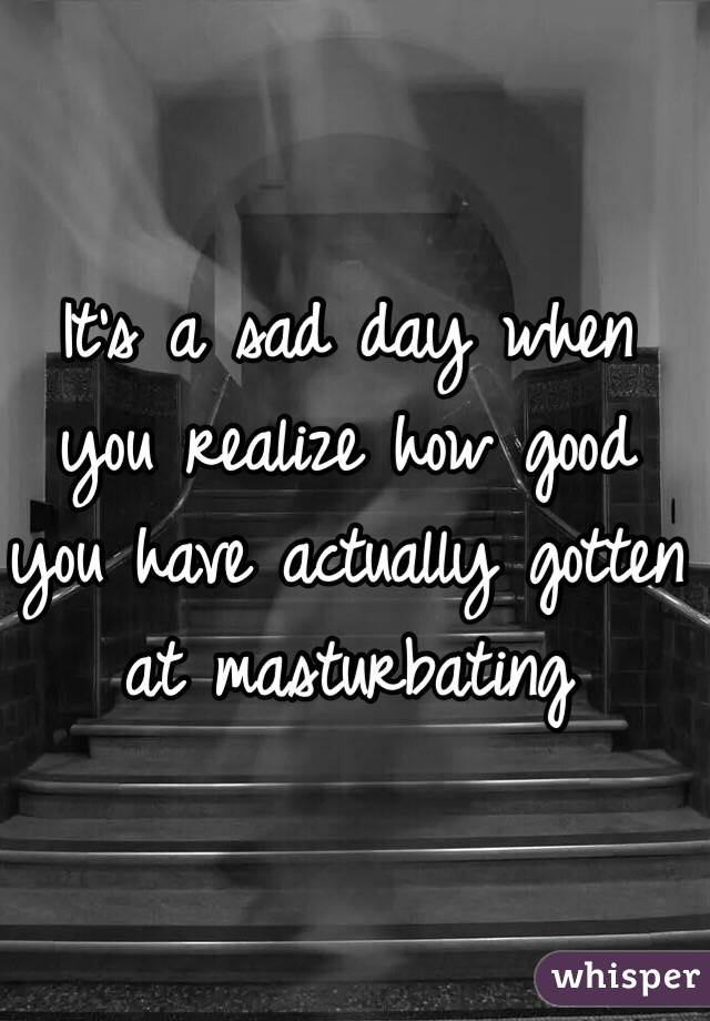 It's a sad day when you realize how good you have actually gotten at masturbating