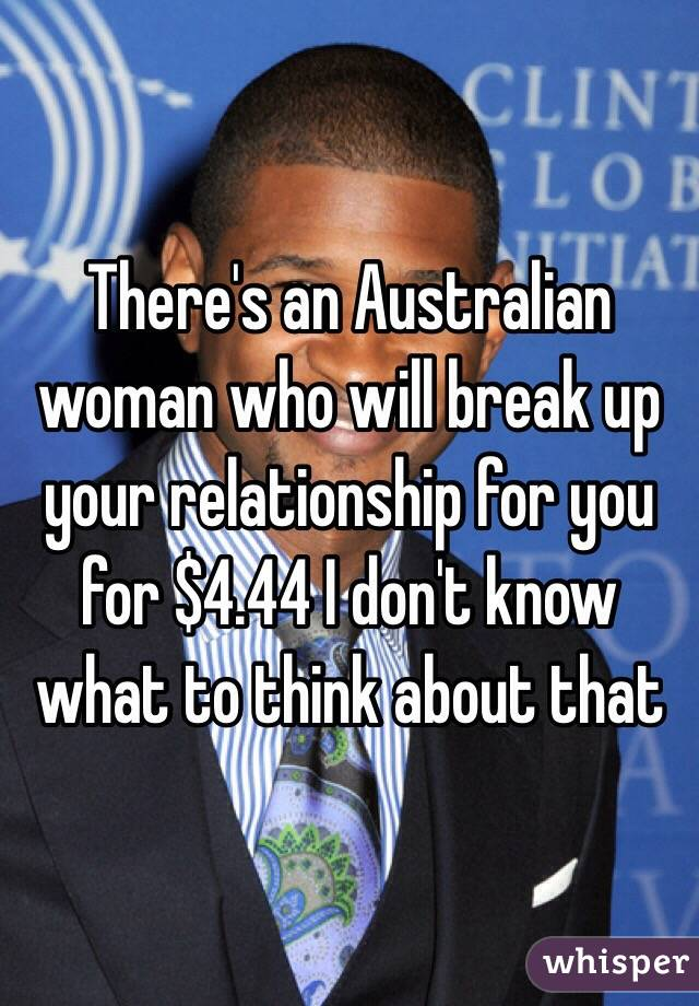 There's an Australian woman who will break up your relationship for you for $4.44 I don't know what to think about that