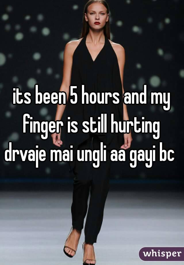 its been 5 hours and my finger is still hurting  drvaje mai ungli aa gayi bc