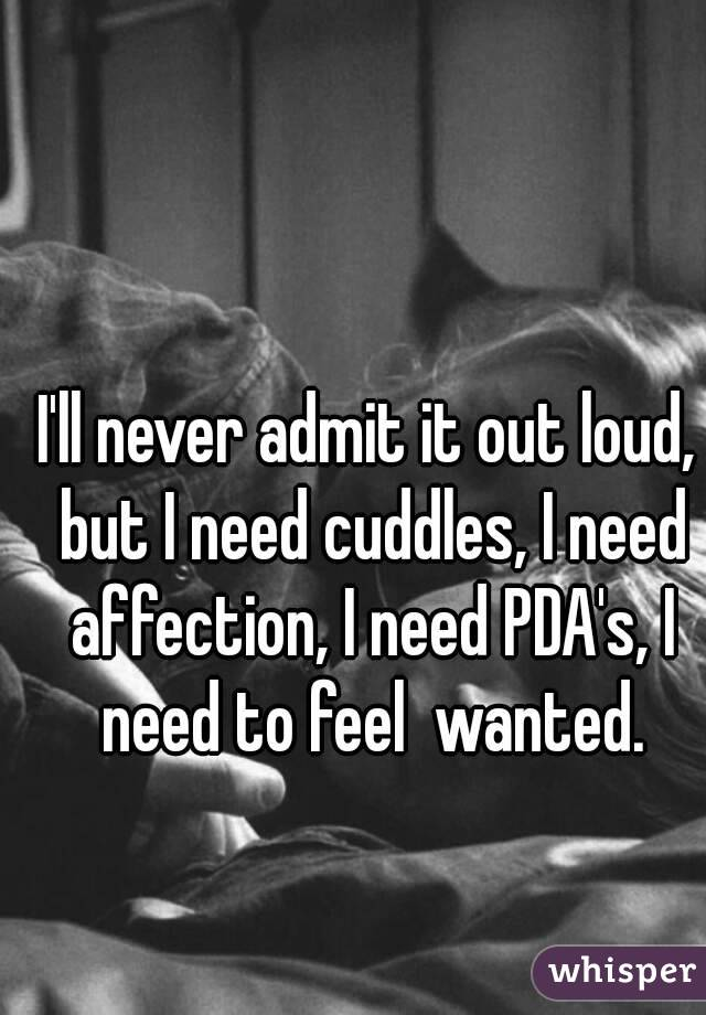 I'll never admit it out loud, but I need cuddles, I need affection, I need PDA's, I need to feel  wanted.
