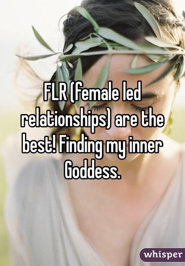 FLR (female led relationships) are the best! Finding my inner Goddess.