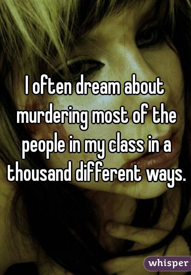 I often dream about murdering most of the people in my class in a thousand different ways.