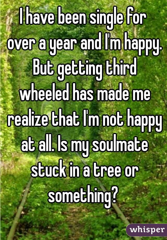 I have been single for over a year and I'm happy. But getting third wheeled has made me realize that I'm not happy at all. Is my soulmate stuck in a tree or something?