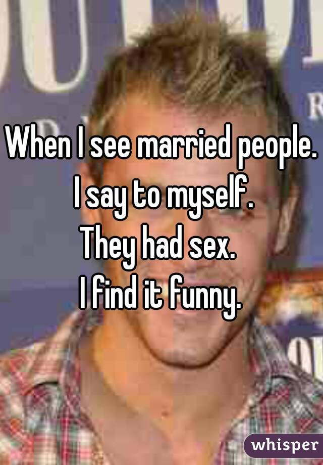 When I see married people. I say to myself. They had sex.  I find it funny.