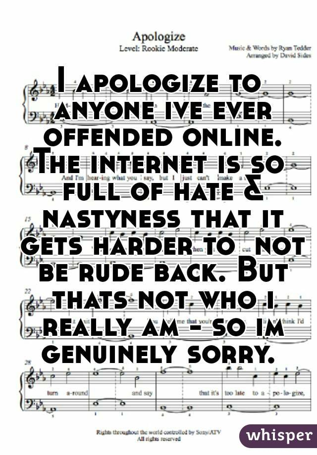 I apologize to anyone ive ever offended online. The internet is so full of hate & nastyness that it gets harder to  not be rude back. But thats not who i really am - so im genuinely sorry.
