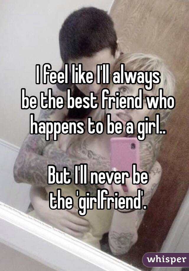 I feel like I'll always  be the best friend who happens to be a girl..   But I'll never be  the 'girlfriend'.