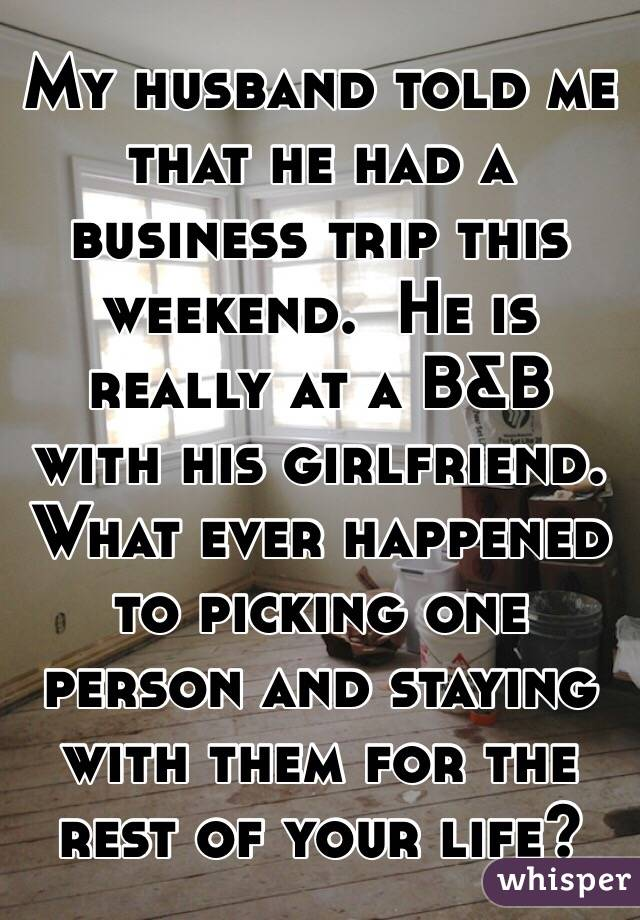 My husband told me that he had a business trip this weekend.  He is really at a B&B with his girlfriend. What ever happened to picking one person and staying with them for the rest of your life?