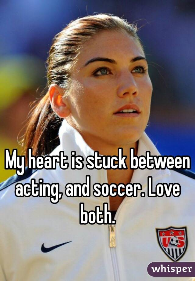 My heart is stuck between acting, and soccer. Love both.