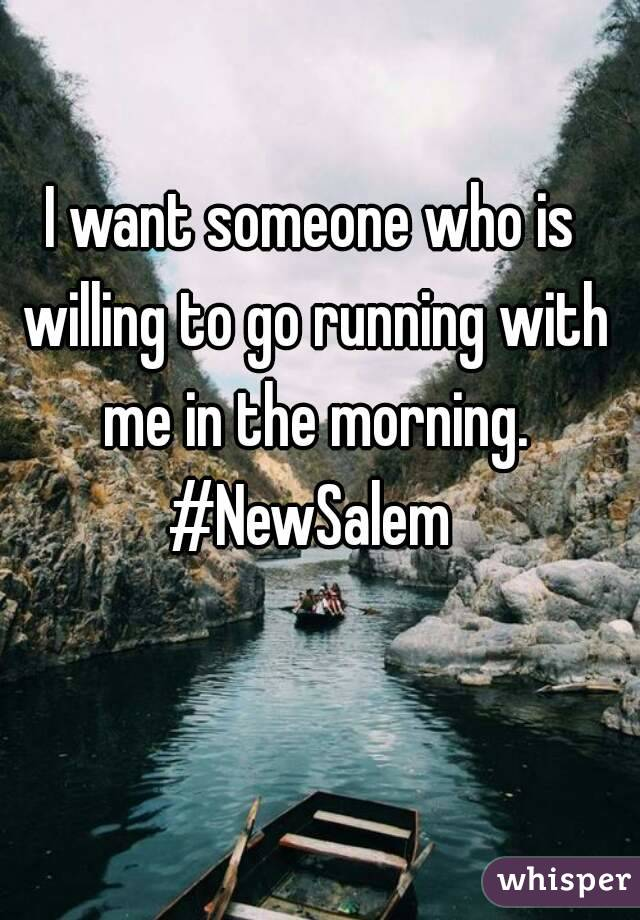 I want someone who is willing to go running with me in the morning. #NewSalem