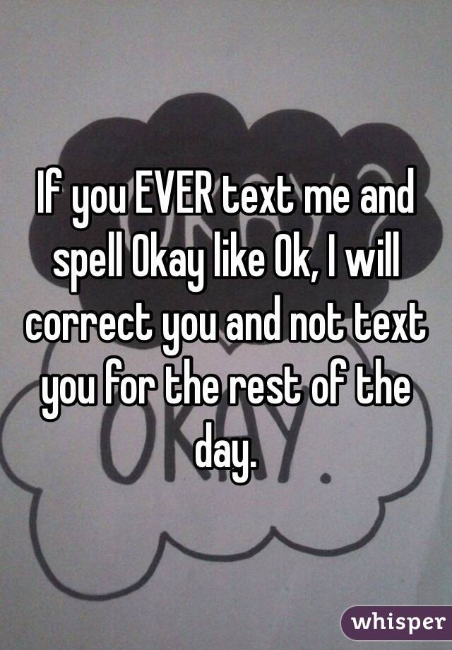 If you EVER text me and spell Okay like Ok, I will correct you and not text you for the rest of the day.