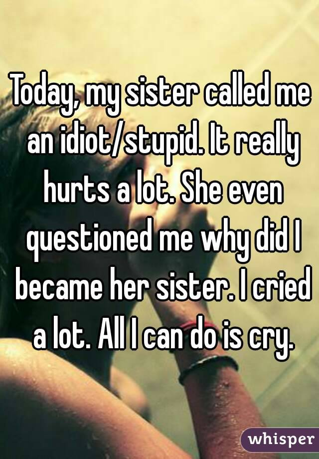 Today, my sister called me an idiot/stupid. It really hurts a lot. She even questioned me why did I became her sister. I cried a lot. All I can do is cry.