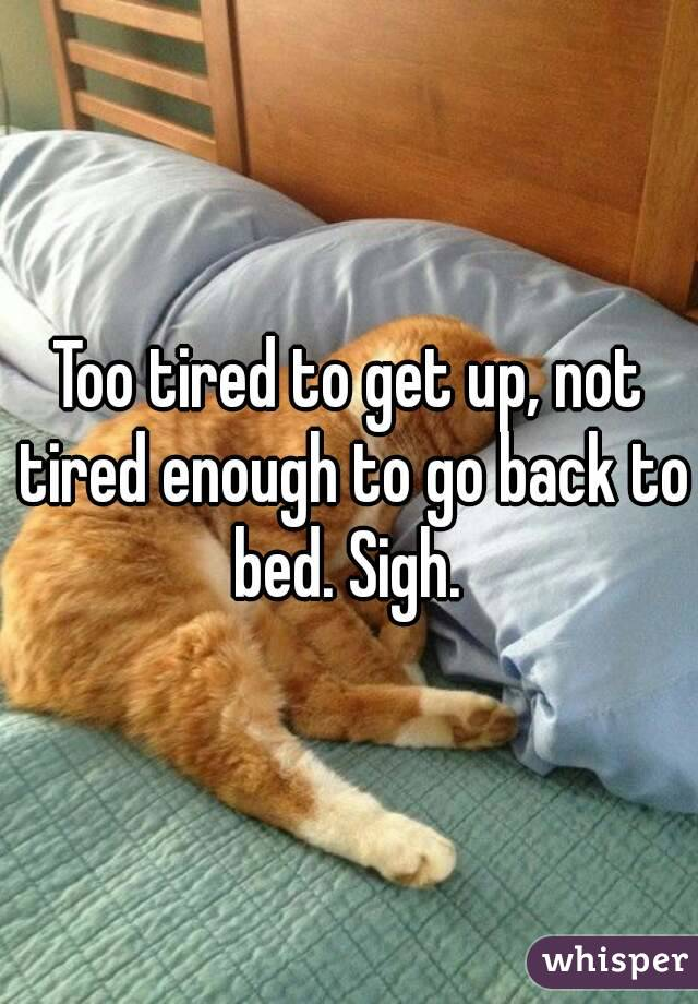Too tired to get up, not tired enough to go back to bed. Sigh.