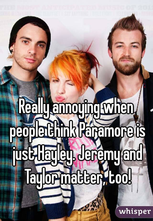 Really annoying when people think Paramore is just Hayley. Jeremy and Taylor matter, too!