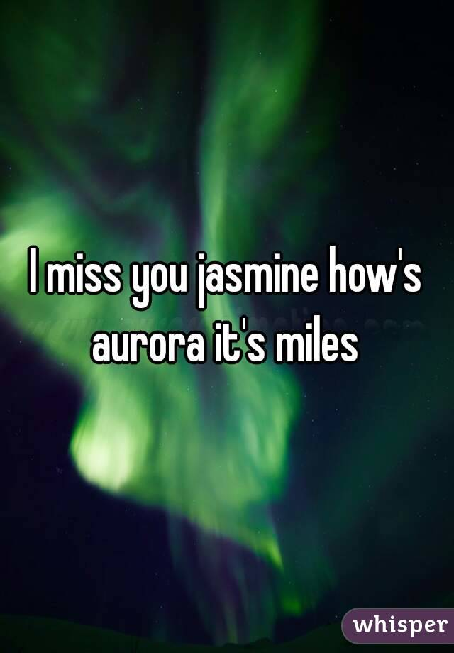 I miss you jasmine how's aurora it's miles