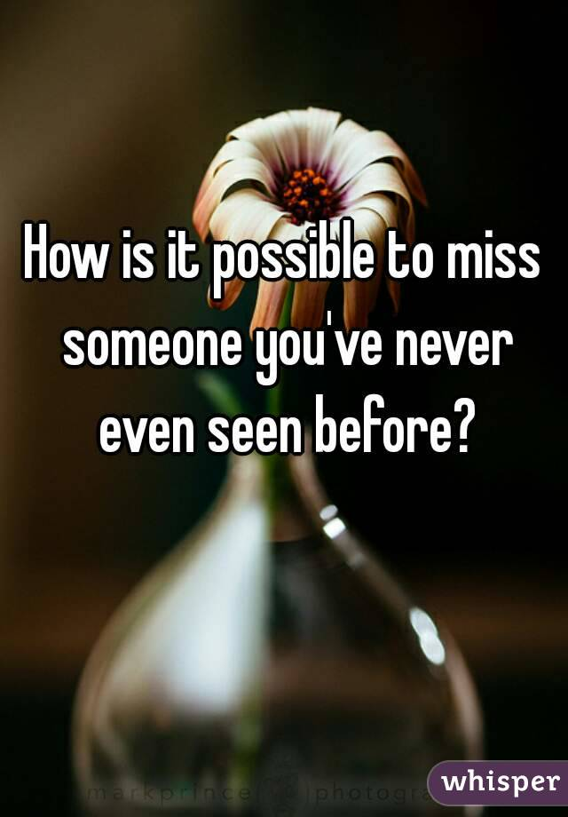 How is it possible to miss someone you've never even seen before?