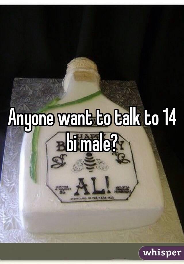 Anyone want to talk to 14 bi male?