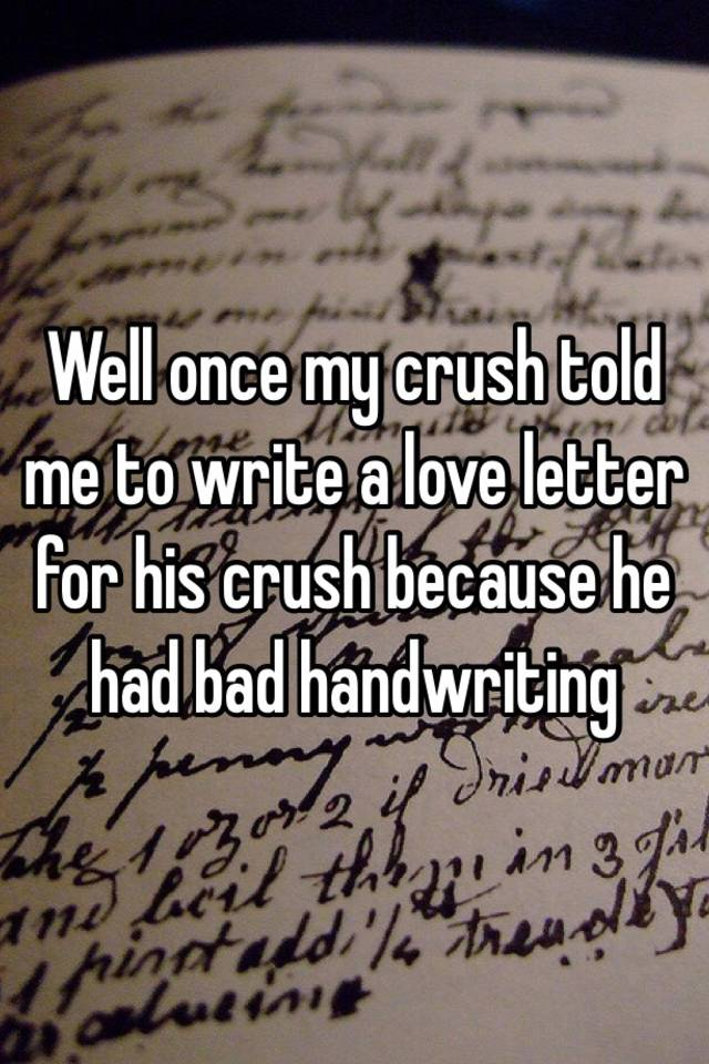 Well once my crush told me to write a love letter for his crush well once my crush told me to write a love letter for his crush because he had bad handwriting spiritdancerdesigns Image collections