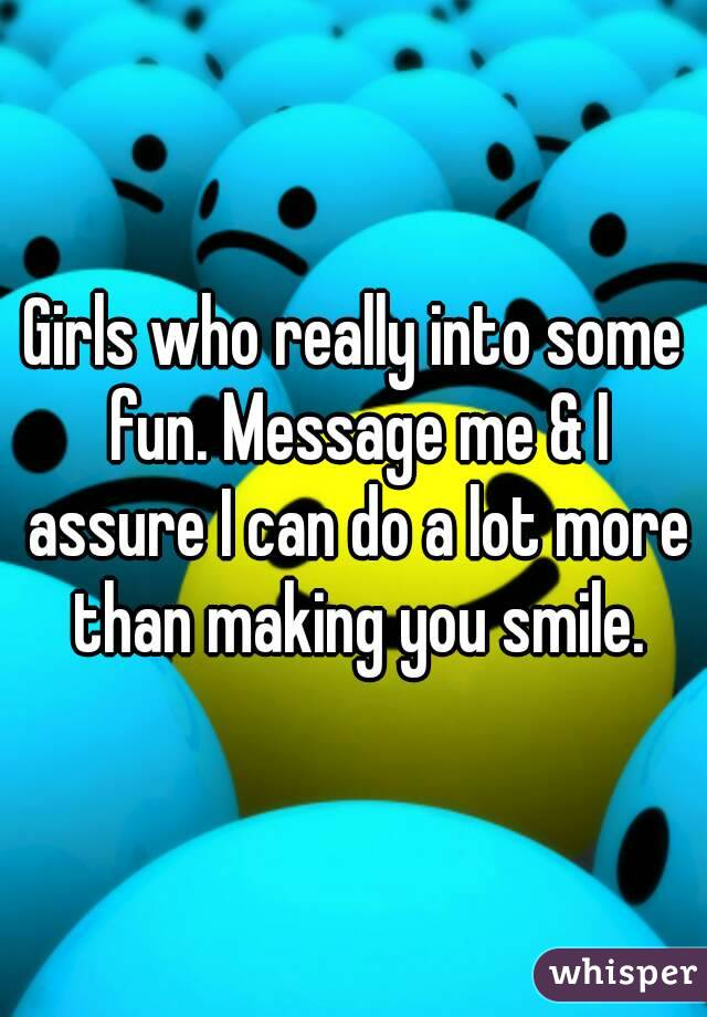 Girls who really into some fun. Message me & I assure I can do a lot more than making you smile.