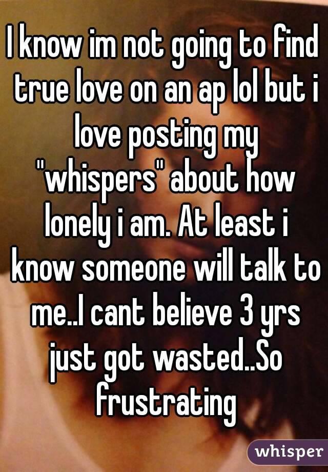 """I know im not going to find true love on an ap lol but i love posting my """"whispers"""" about how lonely i am. At least i know someone will talk to me..I cant believe 3 yrs just got wasted..So frustrating"""