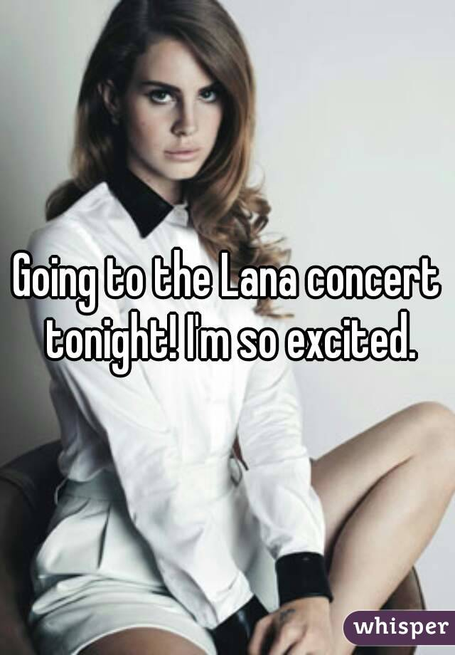 Going to the Lana concert tonight! I'm so excited.