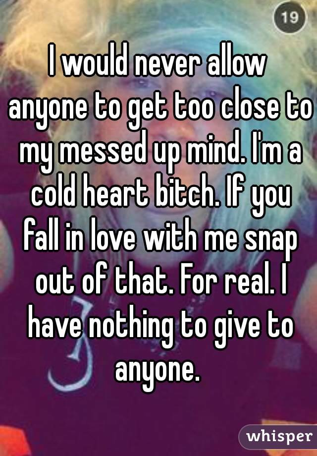 I would never allow anyone to get too close to my messed up mind. I'm a cold heart bitch. If you fall in love with me snap out of that. For real. I have nothing to give to anyone.